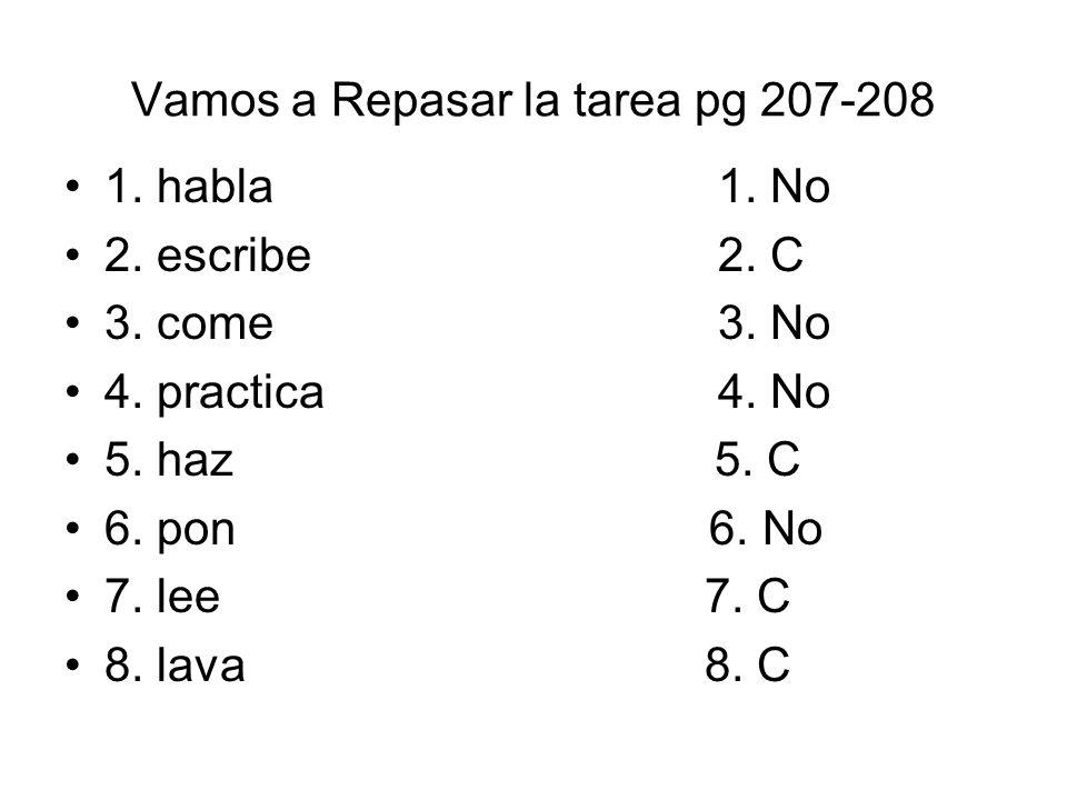 Vamos a Repasar la tarea pg 207-208 1. habla 1. No 2. escribe 2. C 3. come 3. No 4. practica 4. No 5. haz 5. C 6. pon 6. No 7. lee7. C 8. lava8. C
