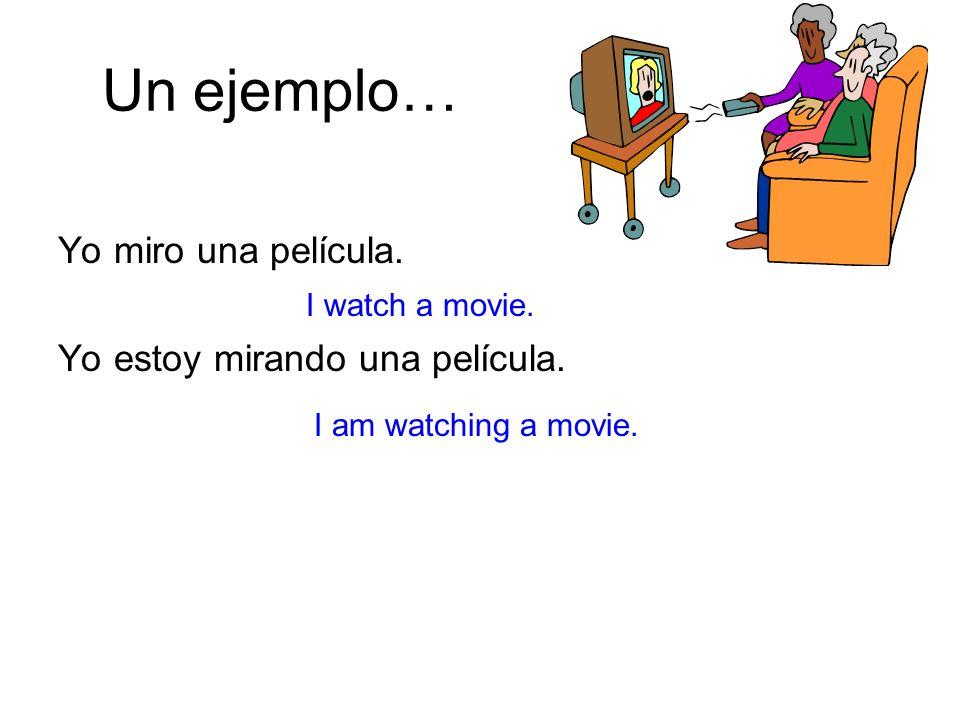 Un ejemplo… Yo miro una película. Yo estoy mirando una película. I watch a movie. I am watching a movie.