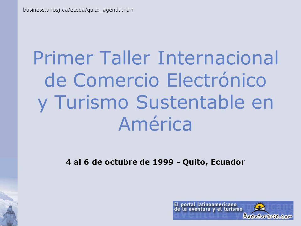 Primer Taller Internacional de Comercio Electrónico y Turismo Sustentable en América business.unbsj.ca/ecsda/quito_agenda.htm 4 al 6 de octubre de 199