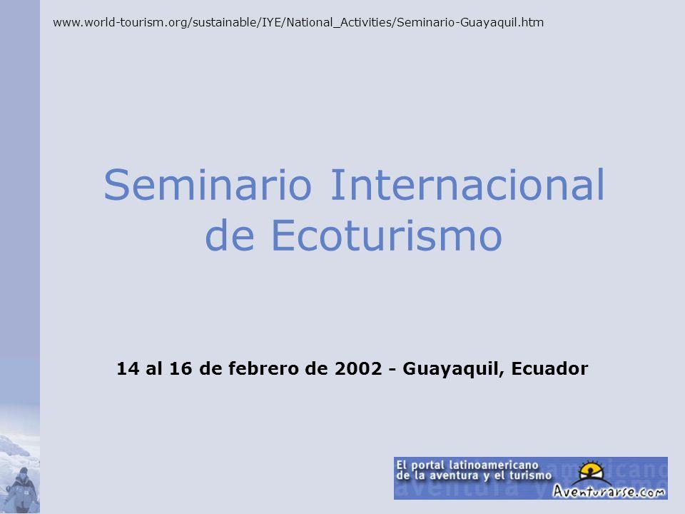 Seminario Internacional de Ecoturismo www.world-tourism.org/sustainable/IYE/National_Activities/Seminario-Guayaquil.htm 14 al 16 de febrero de 2002 -