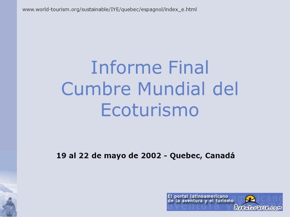 Informe Final Cumbre Mundial del Ecoturismo www.world-tourism.org/sustainable/IYE/quebec/espagnol/index_e.html 19 al 22 de mayo de 2002 - Quebec, Cana