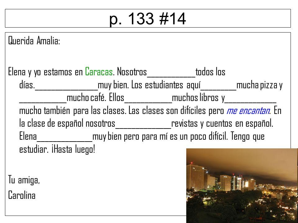 p. 133 #14 Querida Amalia: Elena y yo estamos en Caracas. Nosotros____________todos los días.________________muy bien. Los estudiantes aquí_________mu