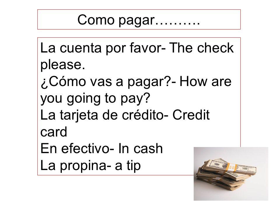 La cuenta por favor- The check please. ¿Cómo vas a pagar?- How are you going to pay? La tarjeta de crédito- Credit card En efectivo- In cash La propin