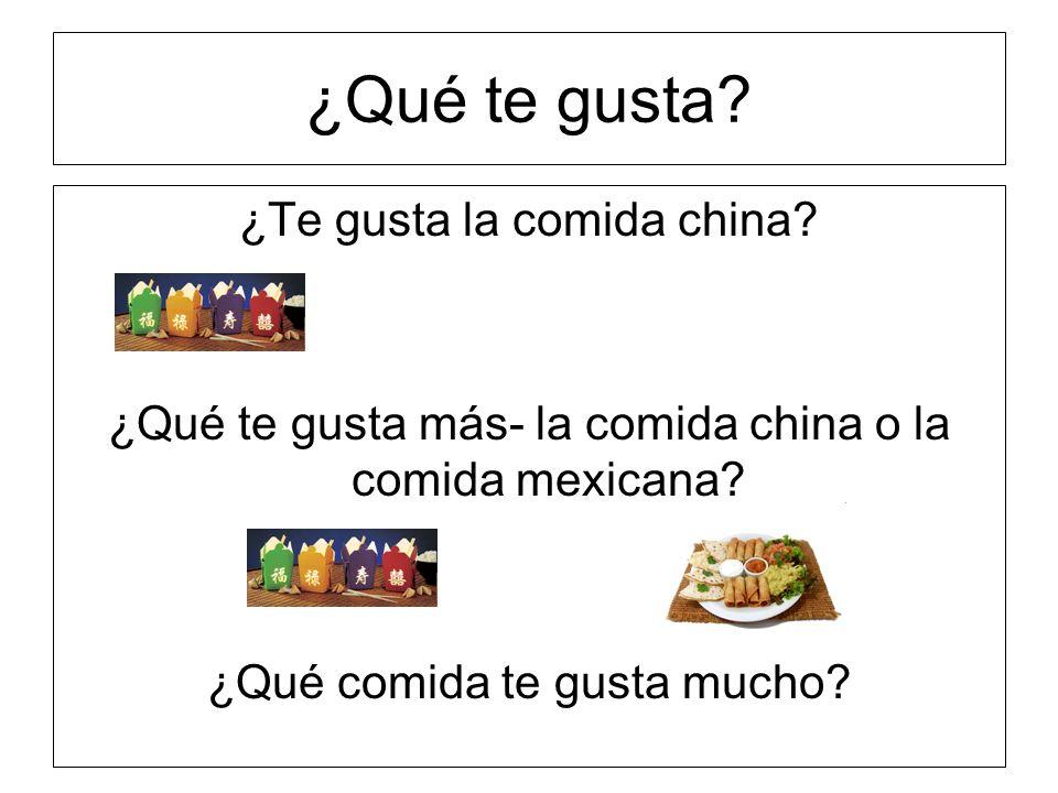 ¿Qué te gusta? ¿Te gusta la comida china? ¿Qué te gusta más- la comida china o la comida mexicana? ¿Qué comida te gusta mucho?