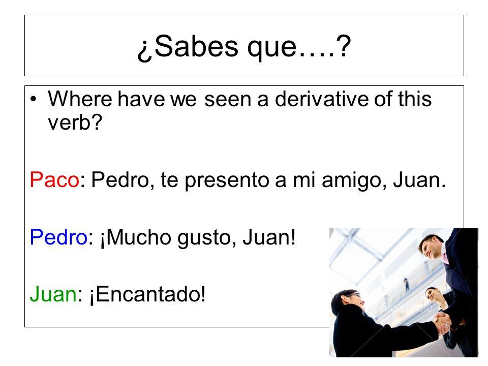 ¿Sabes que….? Where have we seen a derivative of this verb? Paco: Pedro, te presento a mi amigo, Juan. Pedro: ¡Mucho gusto, Juan! Juan: ¡Encantado!