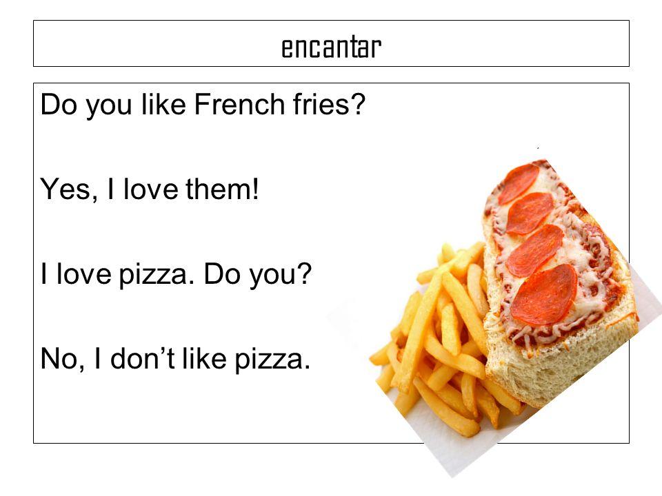 encantar Do you like French fries? Yes, I love them! I love pizza. Do you? No, I dont like pizza.