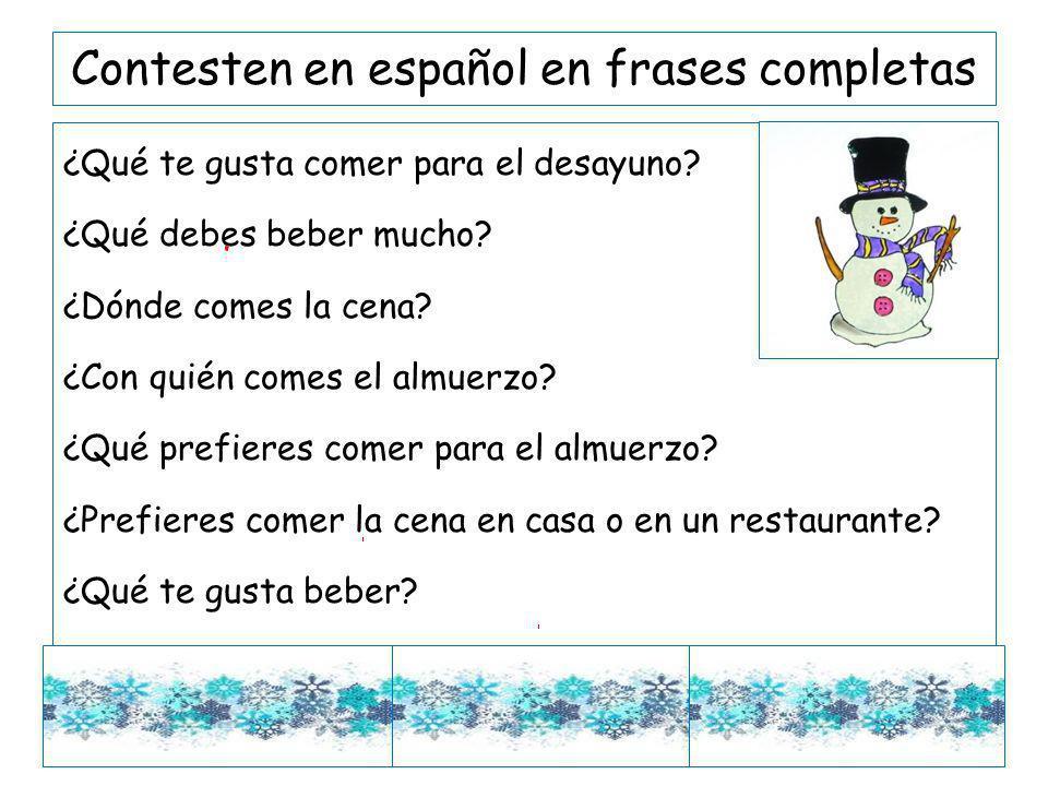 Contesten en español en frases completas ¿Qué te gusta comer para el desayuno? ¿Qué debes beber mucho? ¿Dónde comes la cena? ¿Con quién comes el almue