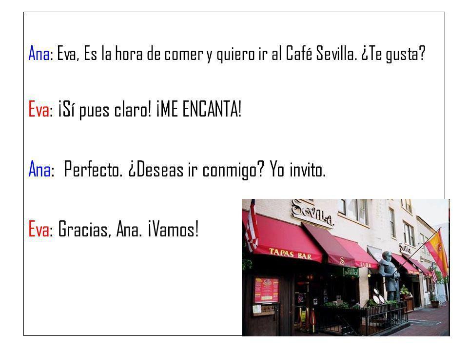 Ana: Eva, Es la hora de comer y quiero ir al Café Sevilla. ¿Te gusta? Eva: ¡Sí pues claro! ¡ME ENCANTA! Ana: Perfecto. ¿Deseas ir conmigo? Yo invito.