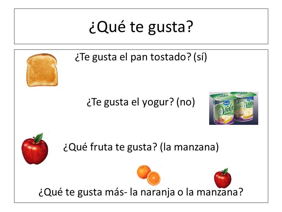 ¿Qué te gusta? ¿Te gusta el pan tostado? (sí) ¿Te gusta el yogur? (no) ¿Qué fruta te gusta? (la manzana) ¿Qué te gusta más- la naranja o la manzana?