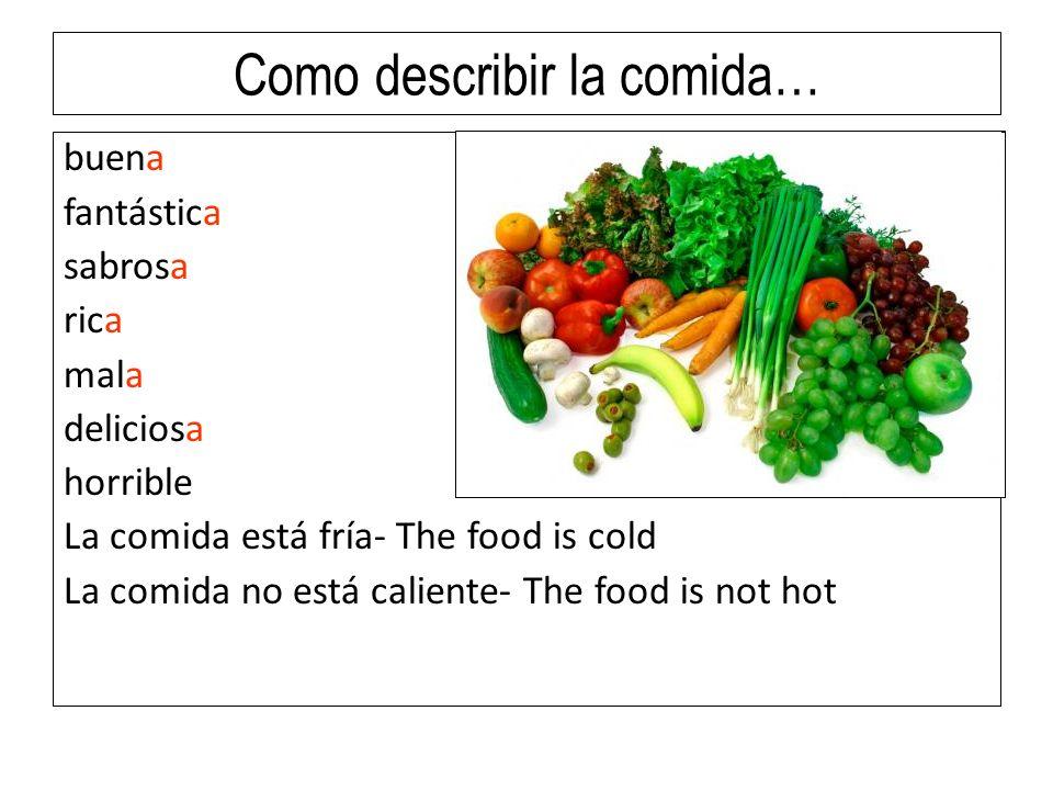 Como describir la comida… buena fantástica sabrosa rica mala deliciosa horrible La comida está fría- The food is cold La comida no está caliente- The