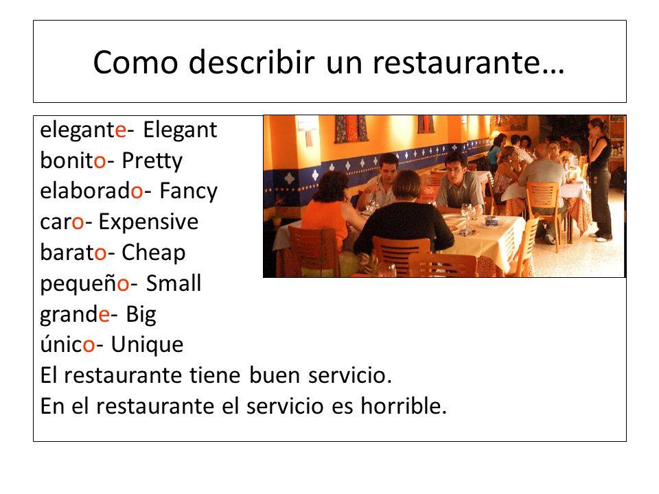 Como describir un restaurante… elegante- Elegant bonito- Pretty elaborado- Fancy caro- Expensive barato- Cheap pequeño- Small grande- Big único- Uniqu