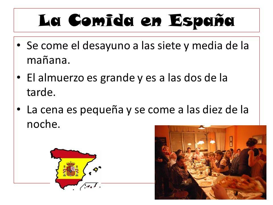 La Comida en España Se come el desayuno a las siete y media de la mañana. El almuerzo es grande y es a las dos de la tarde. La cena es pequeña y se co