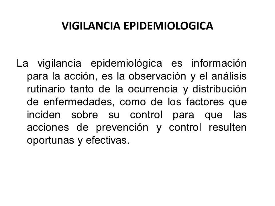 VIGILANCIA EPIDEMIOLOGICA La vigilancia epidemiológica es información para la acción, es la observación y el análisis rutinario tanto de la ocurrencia