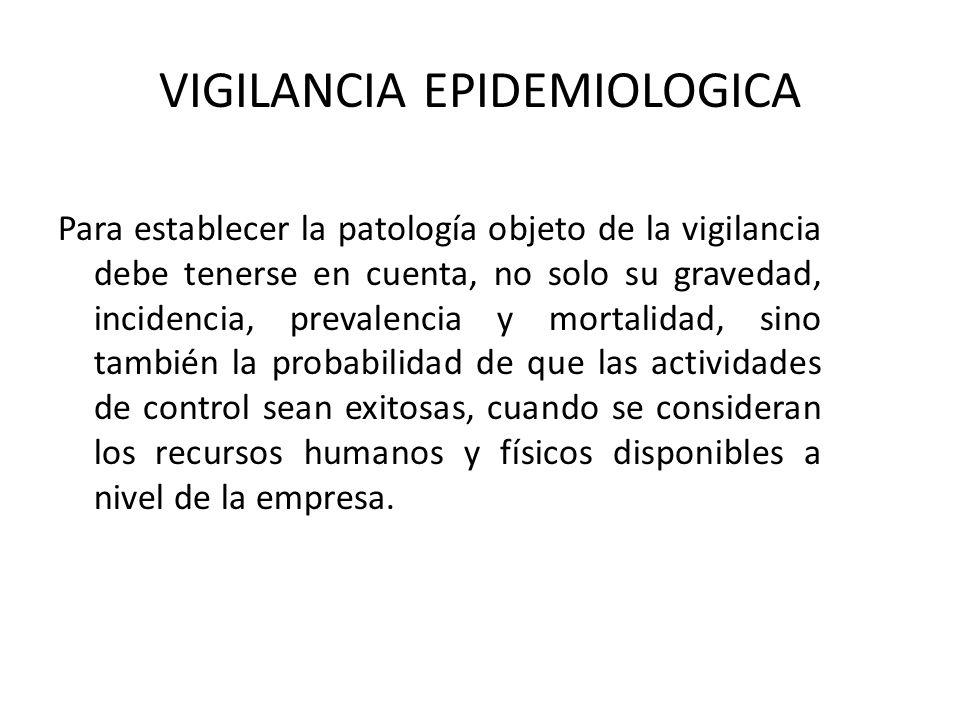 VIGILANCIA EPIDEMIOLOGICA Para establecer la patología objeto de la vigilancia debe tenerse en cuenta, no solo su gravedad, incidencia, prevalencia y