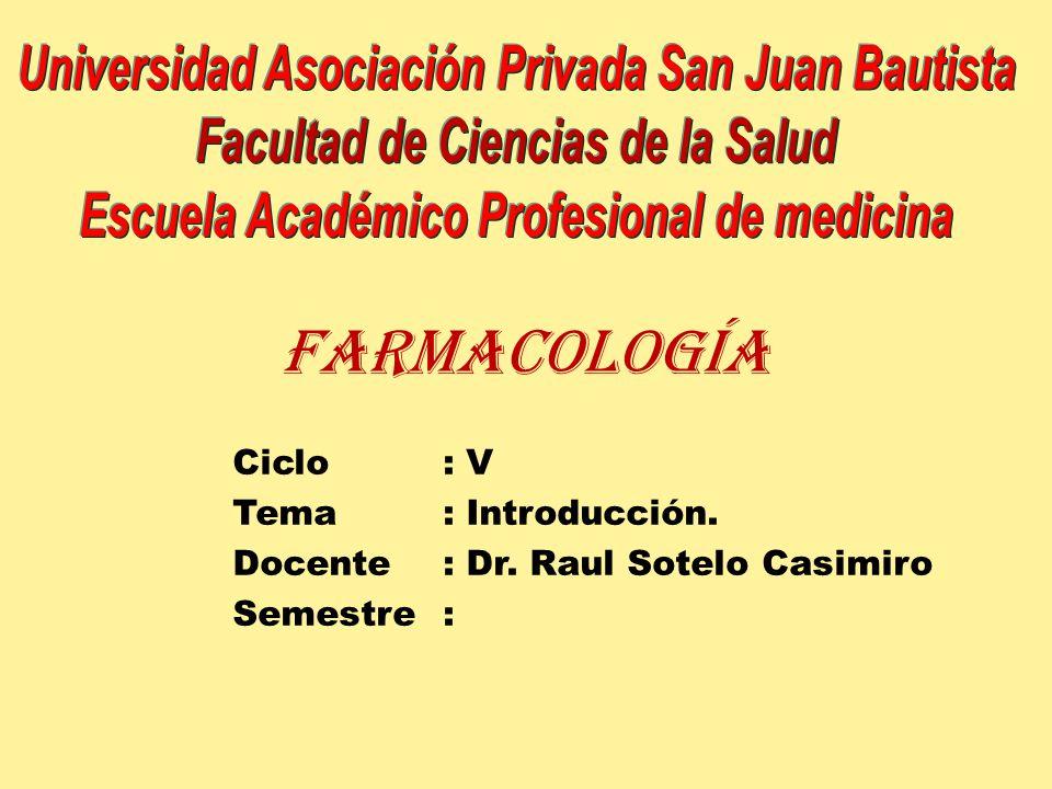 Farmacología Ciclo: V Tema : Introducción. Docente: Dr. Raul Sotelo Casimiro Semestre: