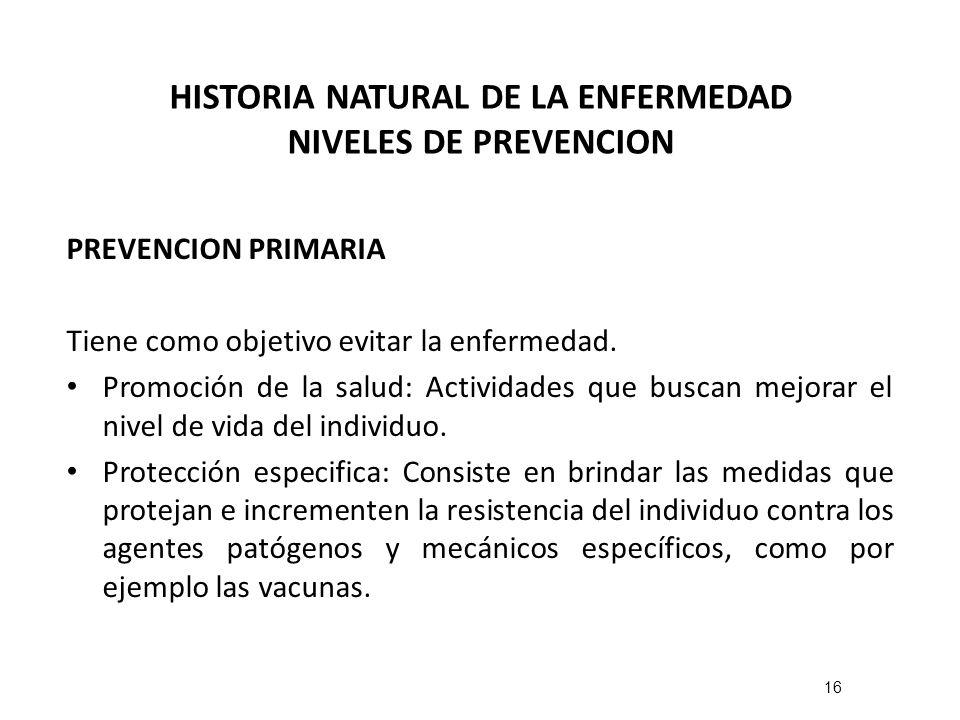 HISTORIA NATURAL DE LA ENFERMEDAD NIVELES DE PREVENCION PREVENCION PRIMARIA Tiene como objetivo evitar la enfermedad. Promoción de la salud: Actividad