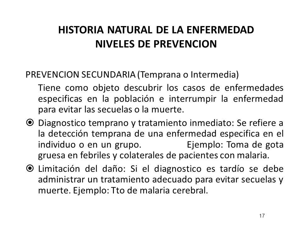 HISTORIA NATURAL DE LA ENFERMEDAD NIVELES DE PREVENCION PREVENCION SECUNDARIA (Temprana o Intermedia) Tiene como objeto descubrir los casos de enferme