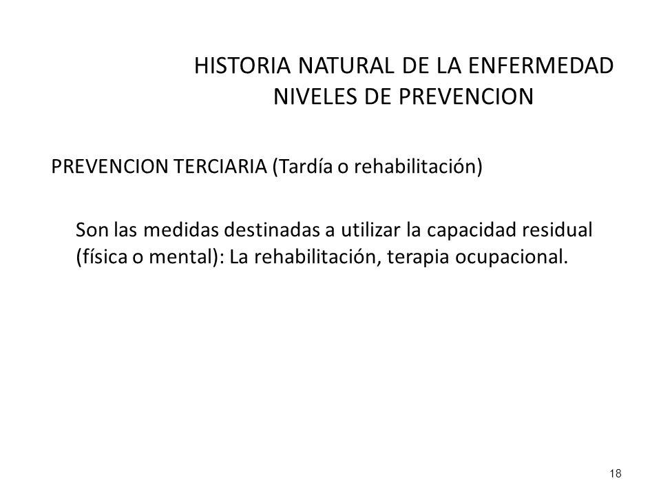 HISTORIA NATURAL DE LA ENFERMEDAD NIVELES DE PREVENCION PREVENCION TERCIARIA (Tardía o rehabilitación) Son las medidas destinadas a utilizar la capaci