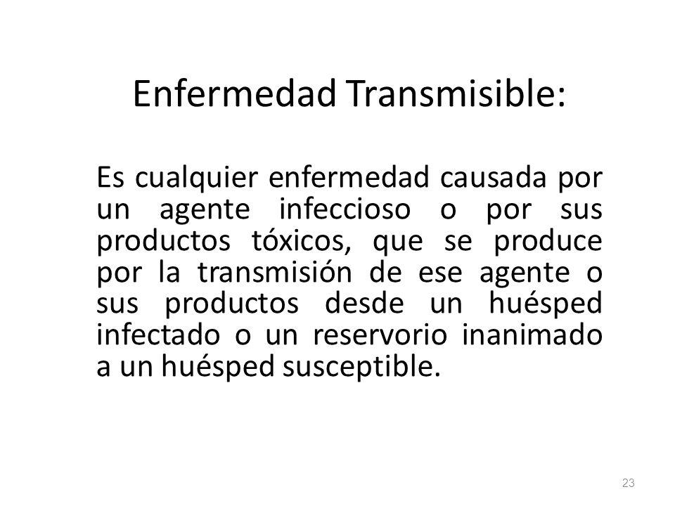 Enfermedad Transmisible: Es cualquier enfermedad causada por un agente infeccioso o por sus productos tóxicos, que se produce por la transmisión de es