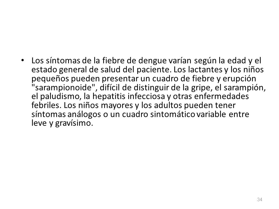 Los síntomas de la fiebre de dengue varían según la edad y el estado general de salud del paciente. Los lactantes y los niños pequeños pueden presenta