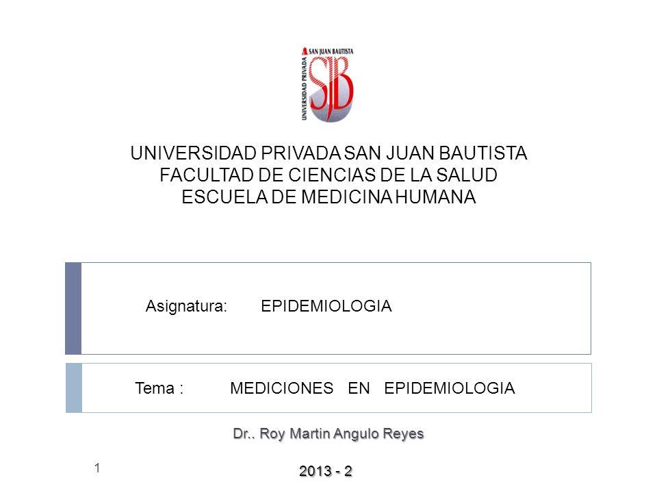 UNIVERSIDAD PRIVADA SAN JUAN BAUTISTA FACULTAD DE CIENCIAS DE LA SALUD ESCUELA DE MEDICINA HUMANA 1 Tema : MEDICIONES EN EPIDEMIOLOGIA Asignatura: EPIDEMIOLOGIA 2013 - 2 Dr..