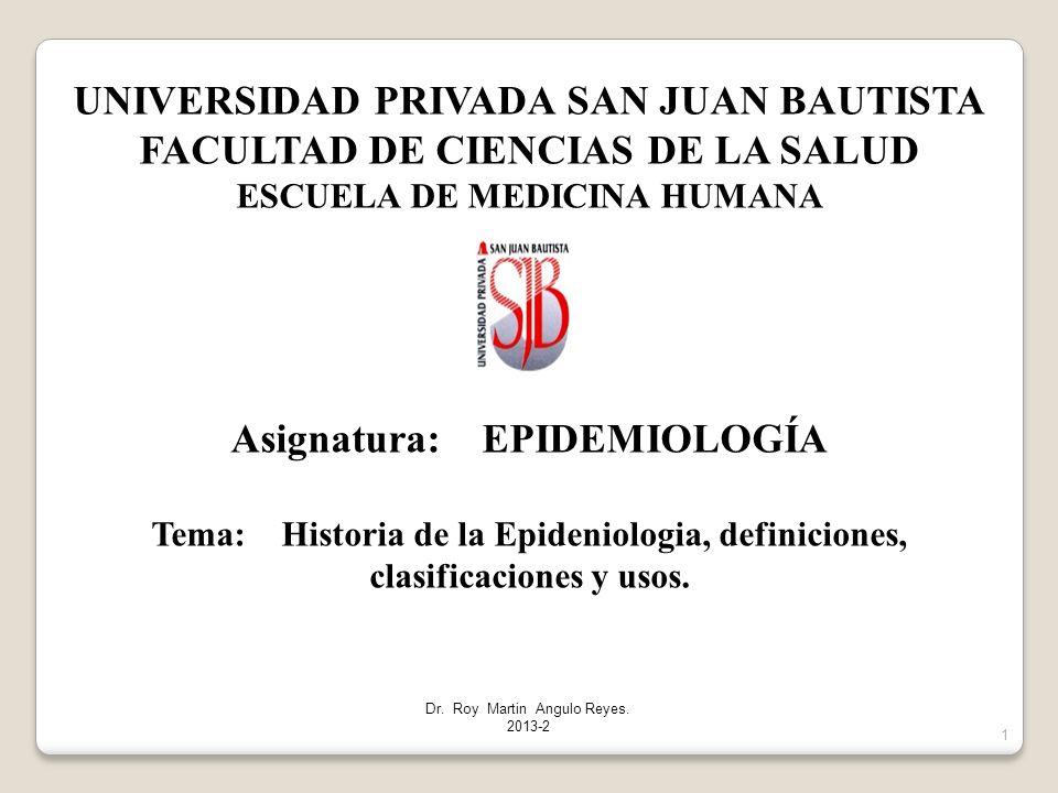 1 UNIVERSIDAD PRIVADA SAN JUAN BAUTISTA FACULTAD DE CIENCIAS DE LA SALUD ESCUELA DE MEDICINA HUMANA Asignatura: EPIDEMIOLOGÍA Tema: Historia de la Epideniologia, definiciones, clasificaciones y usos.