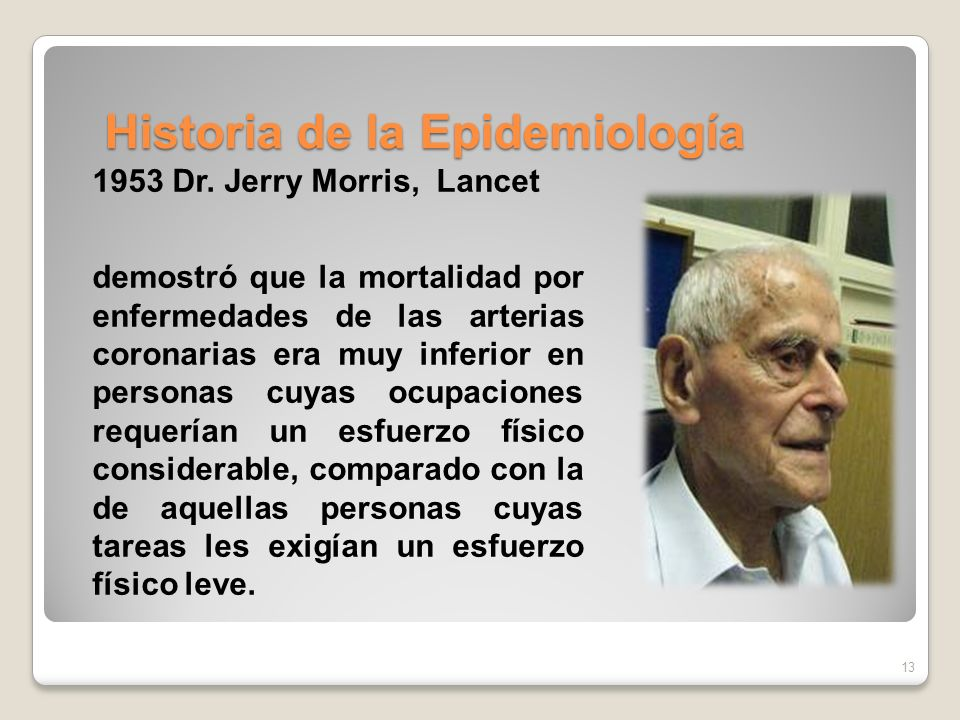 Historia de la Epidemiología 13 1953 Dr. Jerry Morris, Lancet demostró que la mortalidad por enfermedades de las arterias coronarias era muy inferior