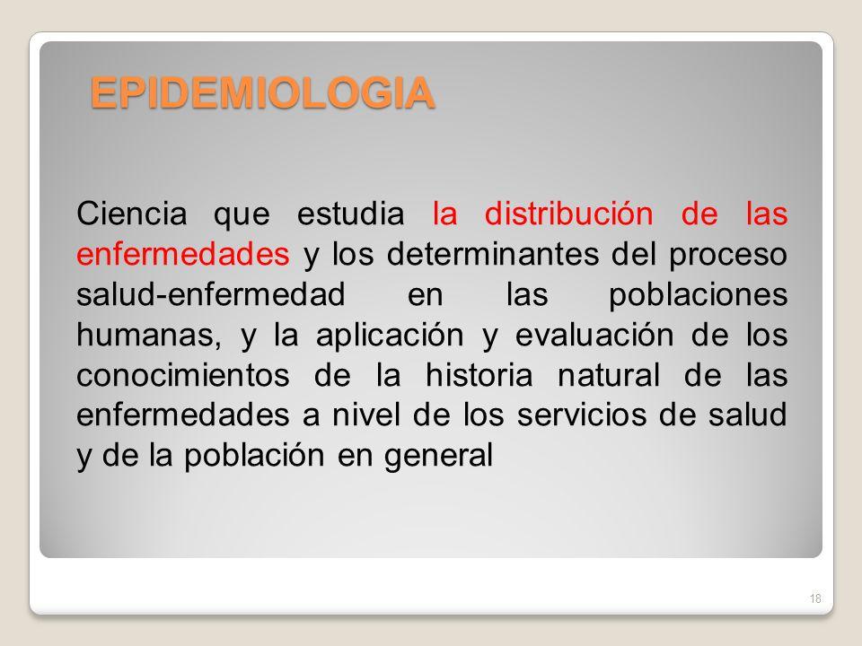 EPIDEMIOLOGIA 18 Ciencia que estudia la distribución de las enfermedades y los determinantes del proceso salud-enfermedad en las poblaciones humanas,