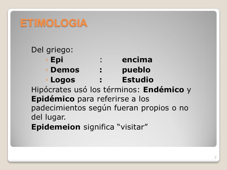 ETIMOLOGIA Del griego: Epi: encima Demos: pueblo Logos:Estudio Hipócrates usó los términos: Endémico y Epidémico para referirse a los padecimientos según fueran propios o no del lugar.