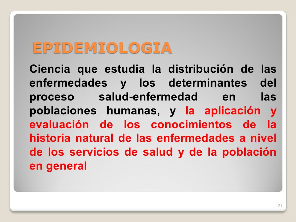 EPIDEMIOLOGIA 21 Ciencia que estudia la distribución de las enfermedades y los determinantes del proceso salud-enfermedad en las poblaciones humanas, y la aplicación y evaluación de los conocimientos de la historia natural de las enfermedades a nivel de los servicios de salud y de la población en general
