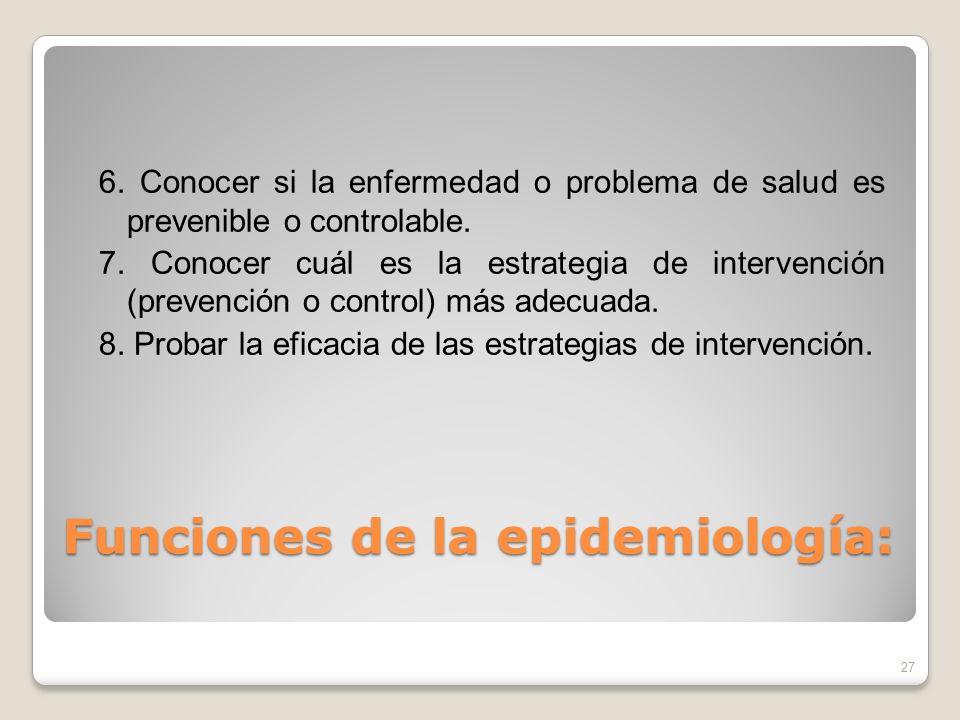 Funciones de la epidemiología: 6. Conocer si la enfermedad o problema de salud es prevenible o controlable. 7. Conocer cuál es la estrategia de interv