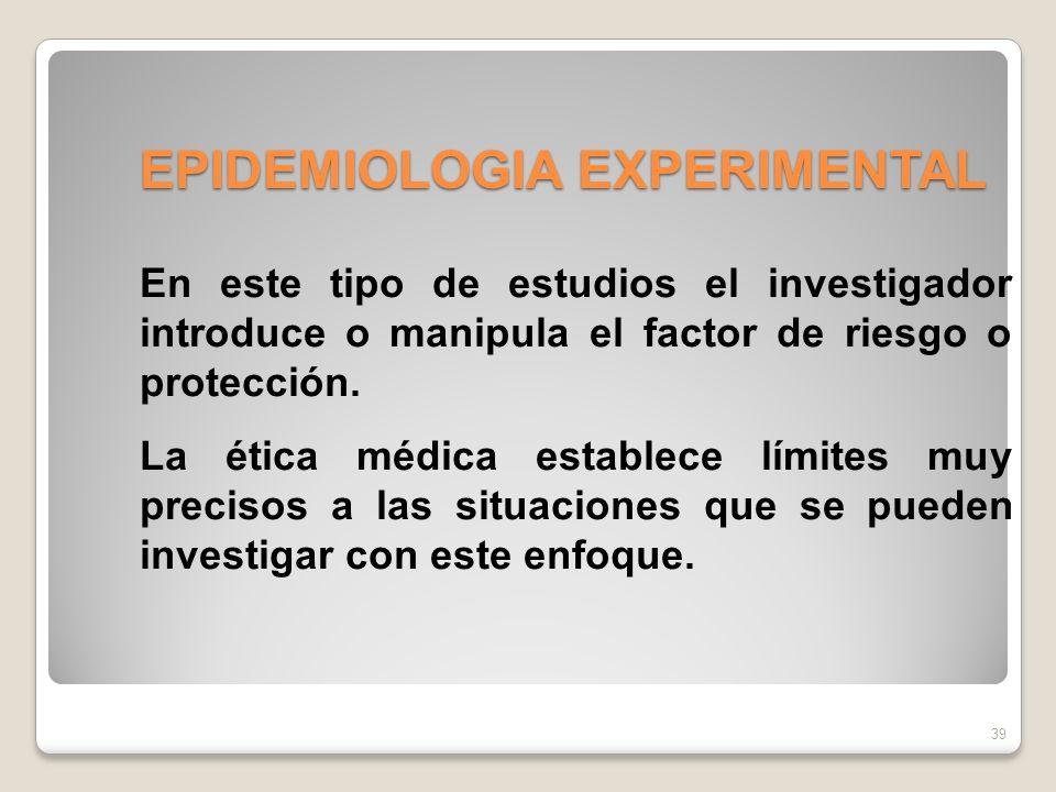 EPIDEMIOLOGIA EXPERIMENTAL 39 En este tipo de estudios el investigador introduce o manipula el factor de riesgo o protección.