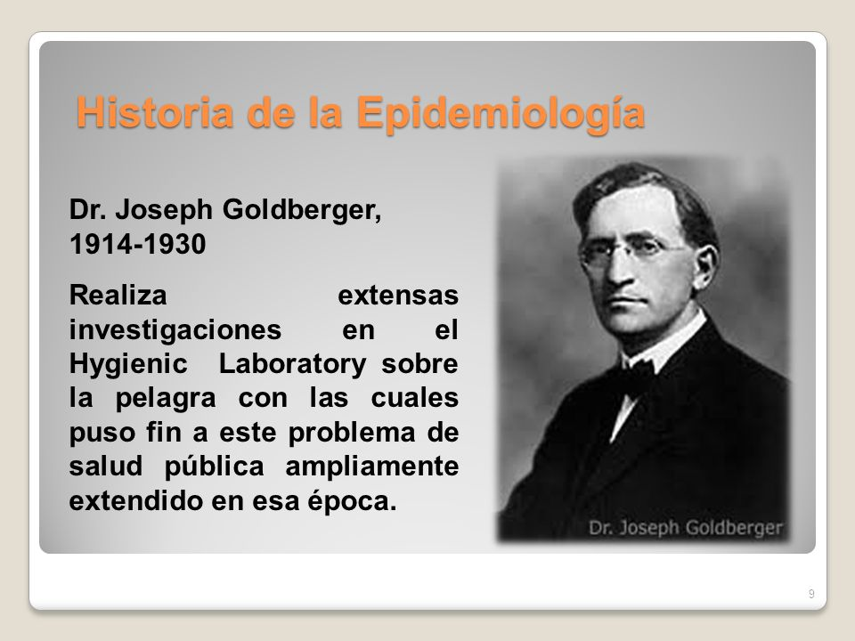 9 Dr. Joseph Goldberger, 1914-1930 Realiza extensas investigaciones en el Hygienic Laboratory sobre la pelagra con las cuales puso fin a este problema