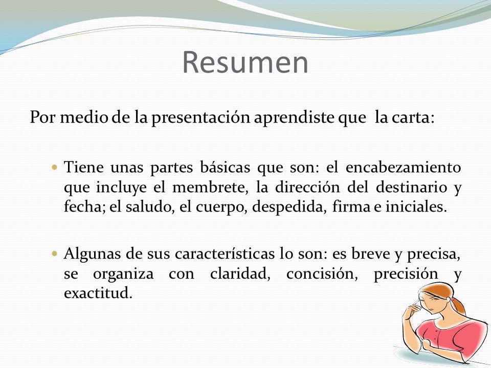 Resumen Por medio de la presentación aprendiste que la carta: Tiene unas partes básicas que son: el encabezamiento que incluye el membrete, la direcci