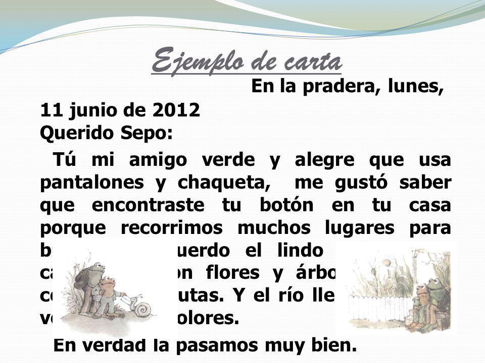 Ejemplo de carta En la pradera, lunes, 11 junio de 2012 Querido Sepo: Tú mi amigo verde y alegre que usa pantalones y chaqueta, me gustó saber que enc