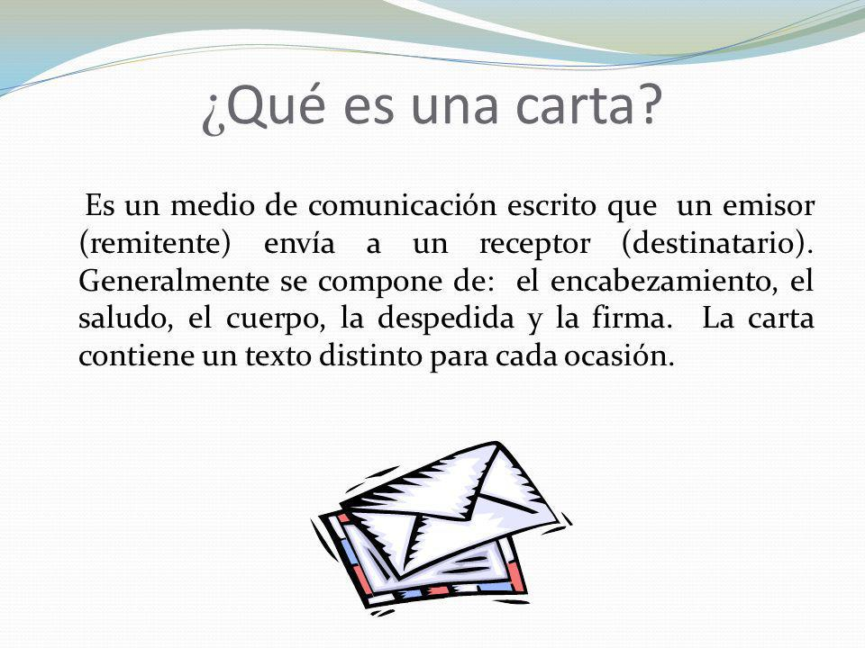 ¿ Qué es una carta? Es un medio de comunicación escrito que un emisor (remitente) envía a un receptor (destinatario). Generalmente se compone de: el e