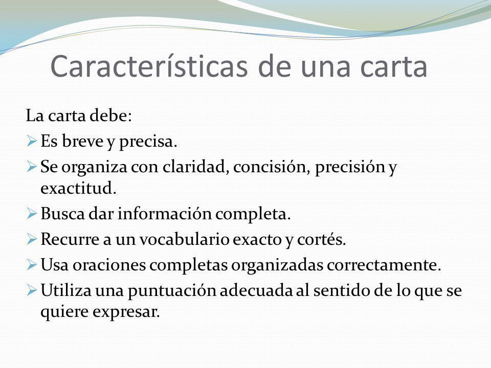 Características de una carta La carta debe: Es breve y precisa. Se organiza con claridad, concisión, precisión y exactitud. Busca dar información comp