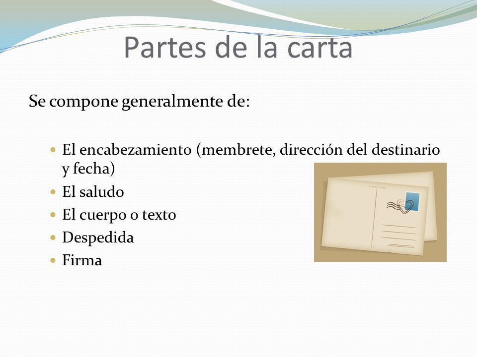 Partes de la carta Se compone generalmente de: El encabezamiento (membrete, dirección del destinario y fecha) El saludo El cuerpo o texto Despedida Fi