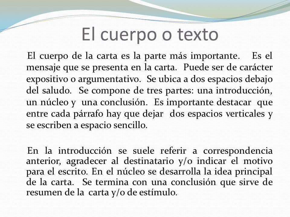 El cuerpo o texto El cuerpo de la carta es la parte más importante. Es el mensaje que se presenta en la carta. Puede ser de carácter expositivo o argu