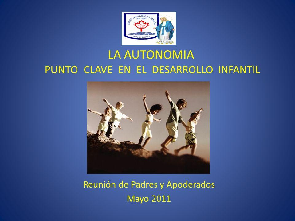 LA AUTONOMIA PUNTO CLAVE EN EL DESARROLLO INFANTIL Reunión de Padres y Apoderados Mayo 2011