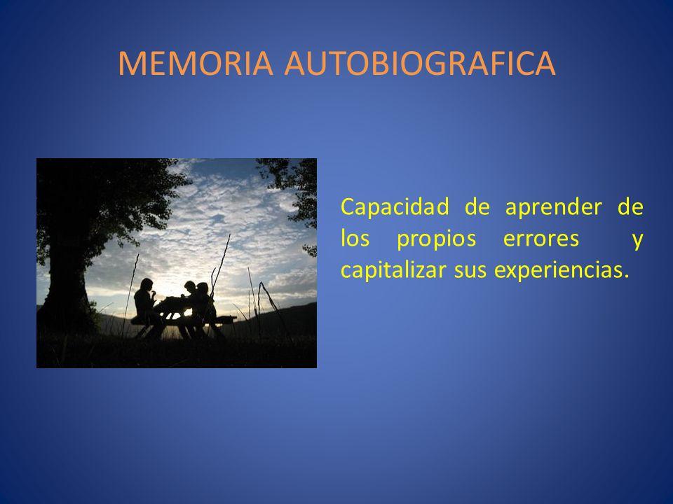 MEMORIA AUTOBIOGRAFICA Capacidad de aprender de los propios errores y capitalizar sus experiencias.