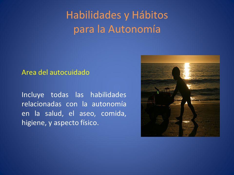 Habilidades y Hábitos para la Autonomía Area del autocuidado Incluye todas las habilidades relacionadas con la autonomía en la salud, el aseo, comida,