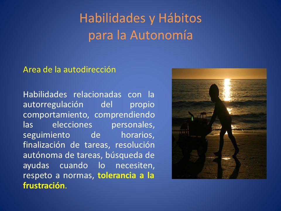 Habilidades y Hábitos para la Autonomía Area de la autodirección Habilidades relacionadas con la autorregulación del propio comportamiento, comprendie