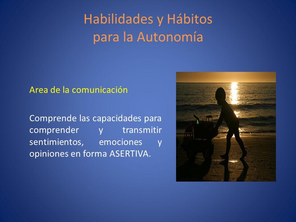 Habilidades y Hábitos para la Autonomía Area de la comunicación Comprende las capacidades para comprender y transmitir sentimientos, emociones y opini