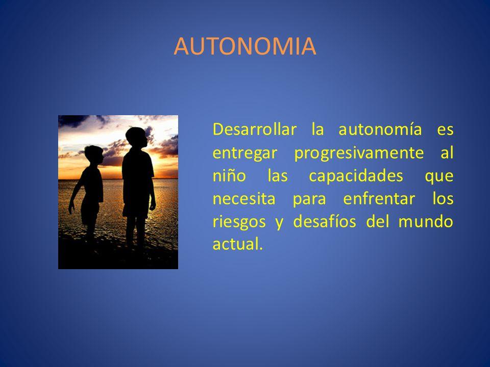 AUTONOMIA Desarrollar la autonomía es entregar progresivamente al niño las capacidades que necesita para enfrentar los riesgos y desafíos del mundo ac