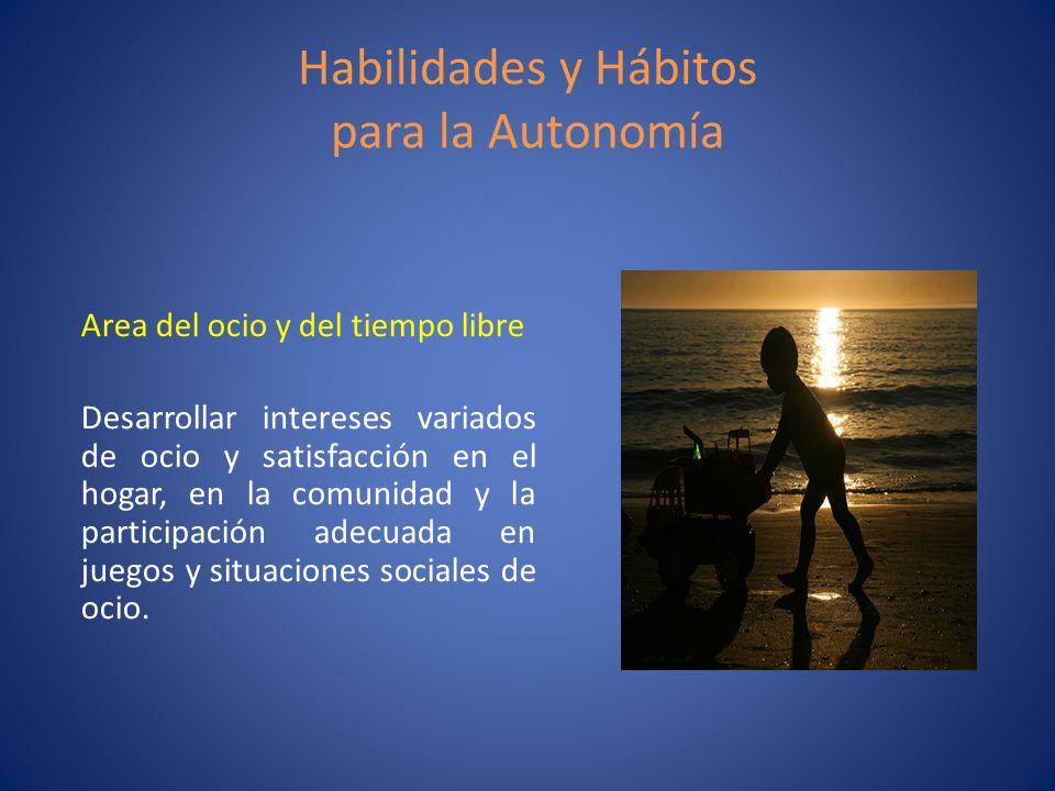 Habilidades y Hábitos para la Autonomía Area del ocio y del tiempo libre Desarrollar intereses variados de ocio y satisfacción en el hogar, en la comu