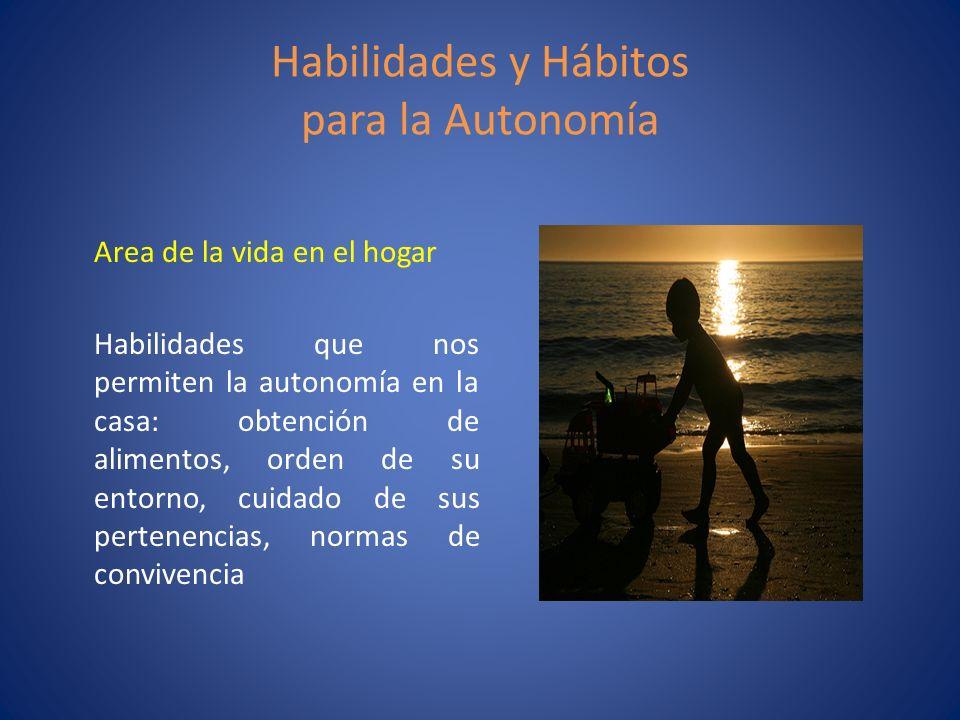 Habilidades y Hábitos para la Autonomía Area de la vida en el hogar Habilidades que nos permiten la autonomía en la casa: obtención de alimentos, orde