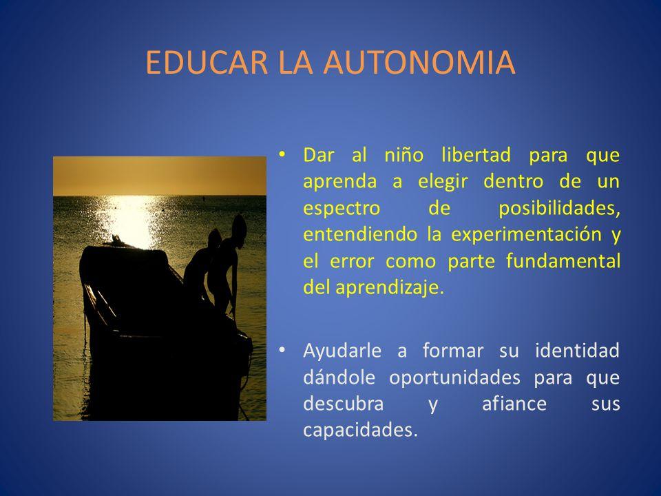 EDUCAR LA AUTONOMIA Dar al niño libertad para que aprenda a elegir dentro de un espectro de posibilidades, entendiendo la experimentación y el error c
