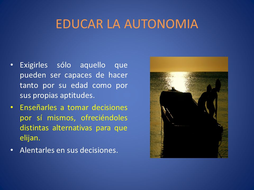 EDUCAR LA AUTONOMIA Exigirles sólo aquello que pueden ser capaces de hacer tanto por su edad como por sus propias aptitudes. Enseñarles a tomar decisi