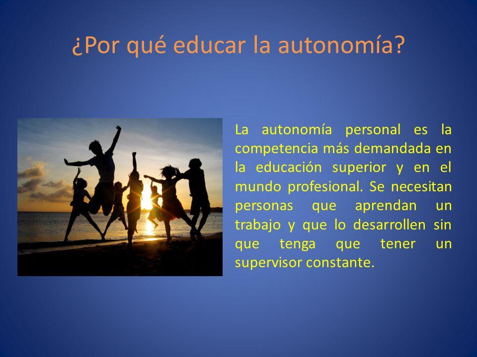 ¿Por qué educar la autonomía? La autonomía personal es la competencia más demandada en la educación superior y en el mundo profesional. Se necesitan p